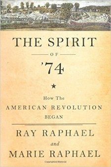 The Spirit of '74, How the American Revolution Began by Ray Raphael and Marie Raphael